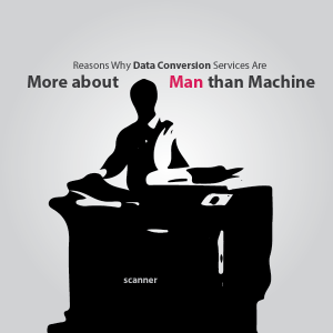3 Reasons Why Data Conversion Services Are More about Man than Machine