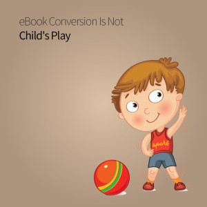 eBook Conversion Is Not Child's Play